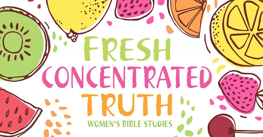 Fresh Concentrated Truth | Women's Bible Studies